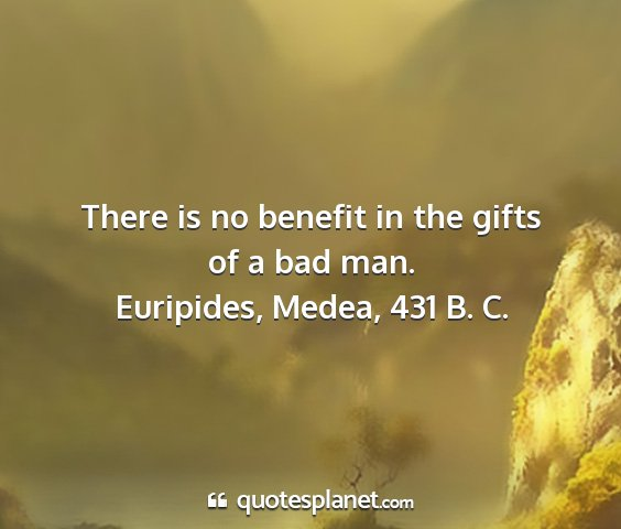 Euripides, medea, 431 b. c. - there is no benefit in the gifts of a bad man....