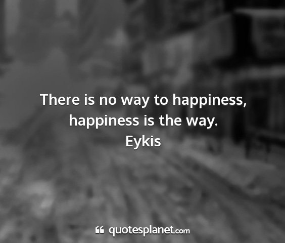 Eykis - there is no way to happiness, happiness is the...