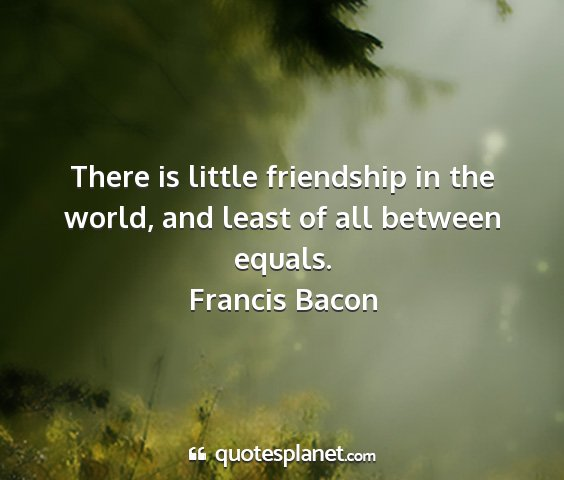 Francis bacon - there is little friendship in the world, and...