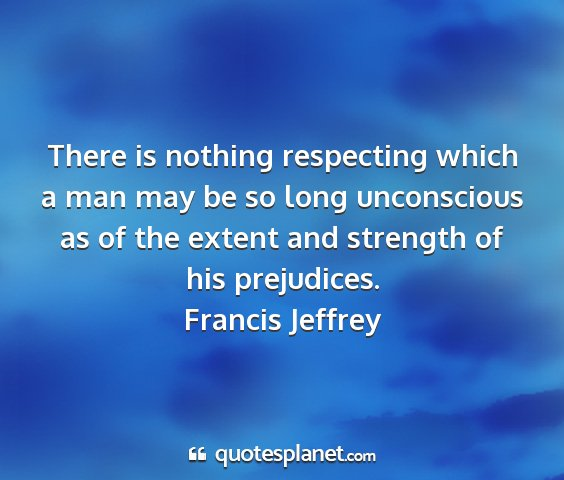 Francis jeffrey - there is nothing respecting which a man may be so...