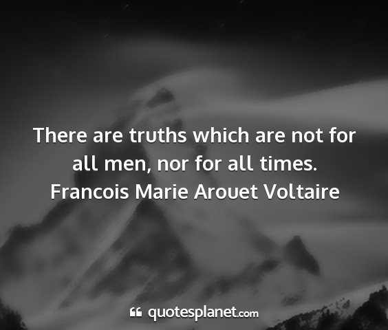 Francois marie arouet voltaire - there are truths which are not for all men, nor...