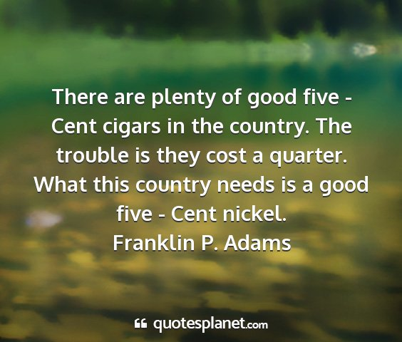 Franklin p. adams - there are plenty of good five - cent cigars in...