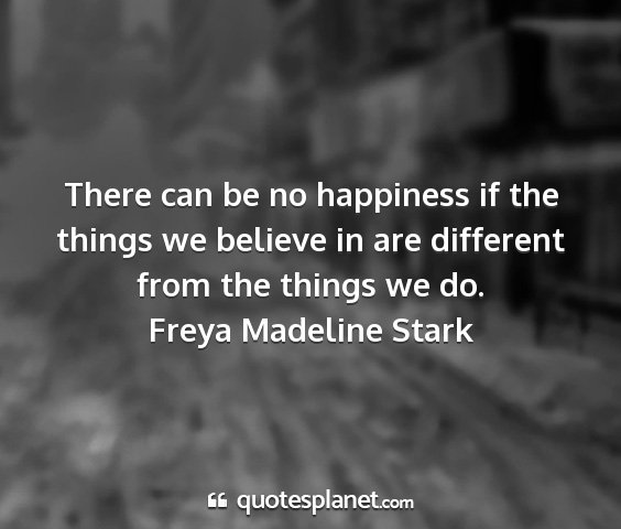 Freya madeline stark - there can be no happiness if the things we...