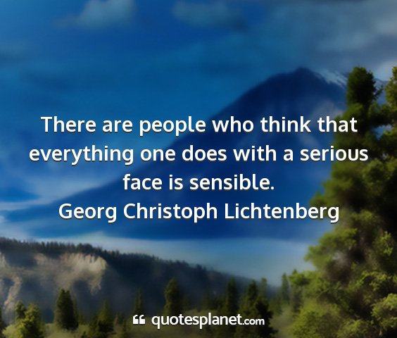 Georg christoph lichtenberg - there are people who think that everything one...