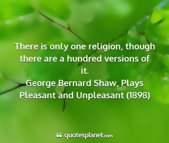 George bernard shaw, plays pleasant and unpleasant (1898) - there is only one religion, though there are a...