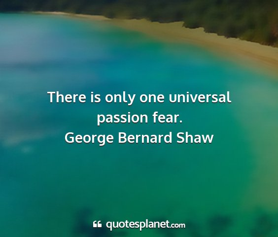 George bernard shaw - there is only one universal passion fear....