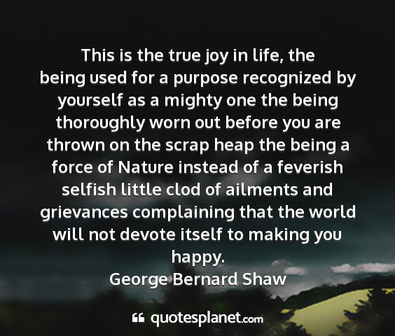 George bernard shaw - this is the true joy in life, the being used for...