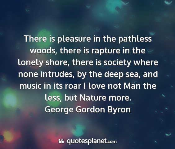 George gordon byron - there is pleasure in the pathless woods, there is...