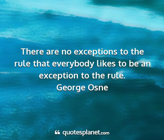 George osne - there are no exceptions to the rule that...