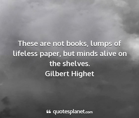 Gilbert highet - these are not books, lumps of lifeless paper, but...