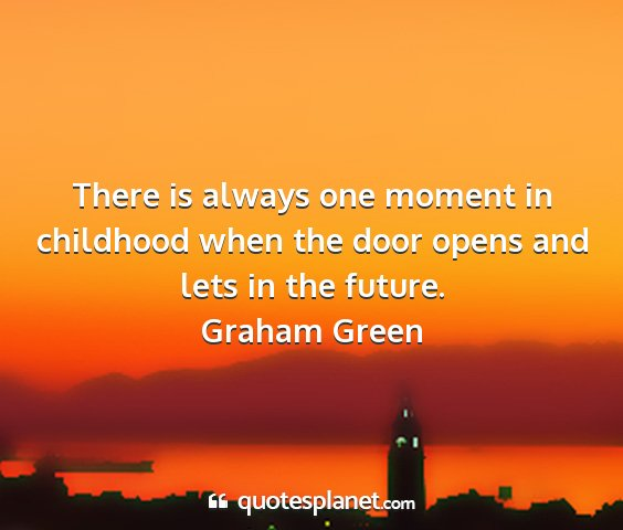 Graham green - there is always one moment in childhood when the...