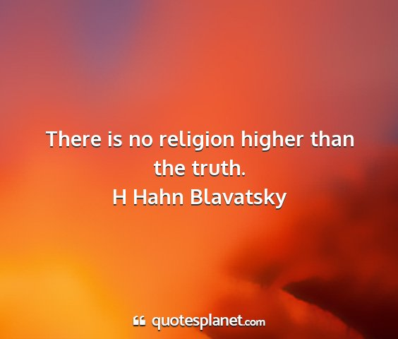 H hahn blavatsky - there is no religion higher than the truth....