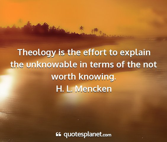 H. l. mencken - theology is the effort to explain the unknowable...