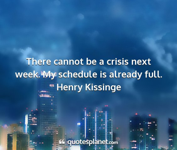 Henry kissinge - there cannot be a crisis next week. my schedule...