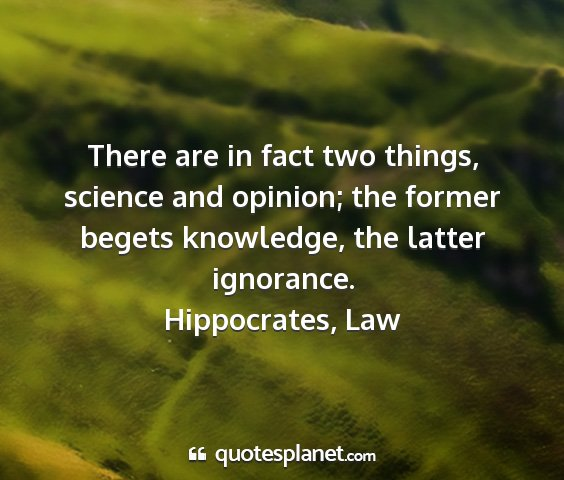 Hippocrates, law - there are in fact two things, science and...