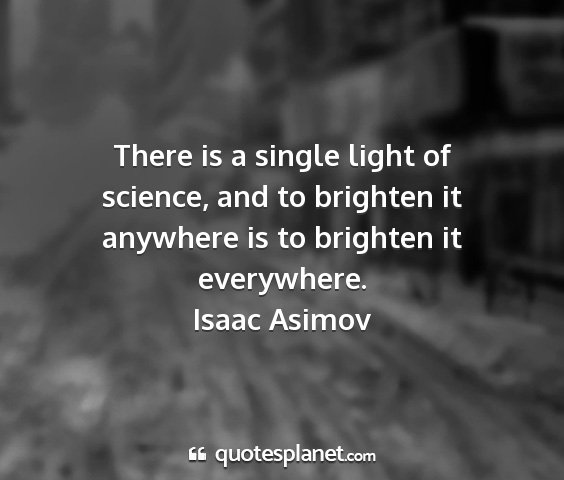 Isaac asimov - there is a single light of science, and to...