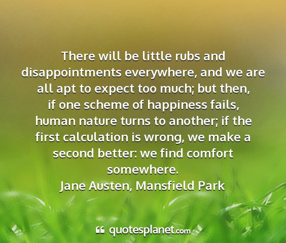Jane austen, mansfield park - there will be little rubs and disappointments...
