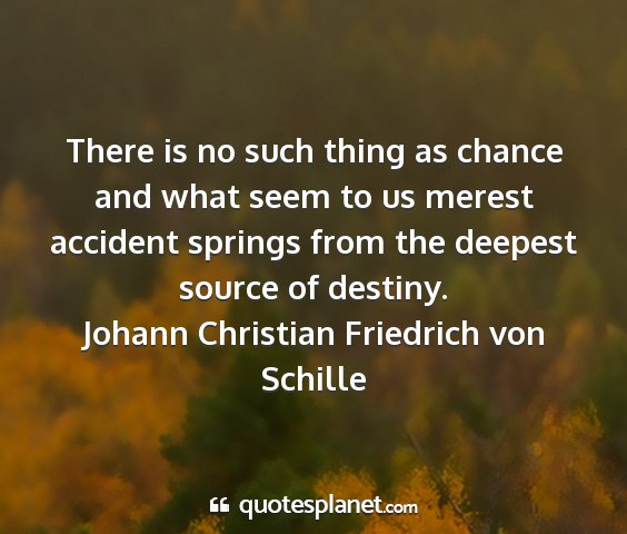 Johann christian friedrich von schille - there is no such thing as chance and what seem to...