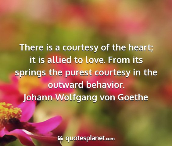 Johann wolfgang von goethe - there is a courtesy of the heart; it is allied to...