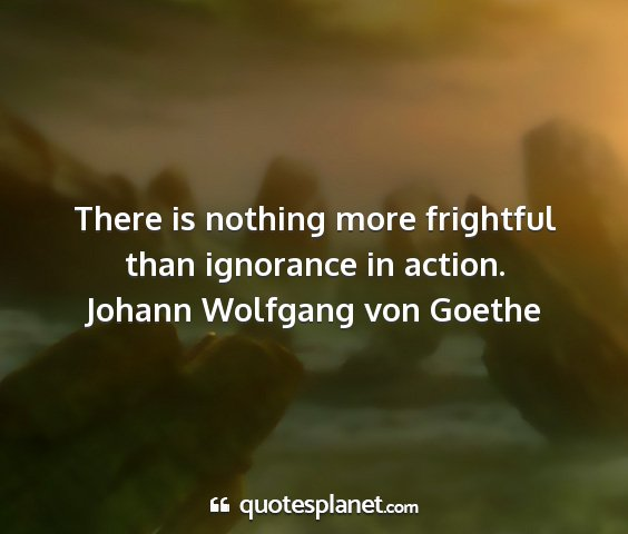 Johann wolfgang von goethe - there is nothing more frightful than ignorance in...