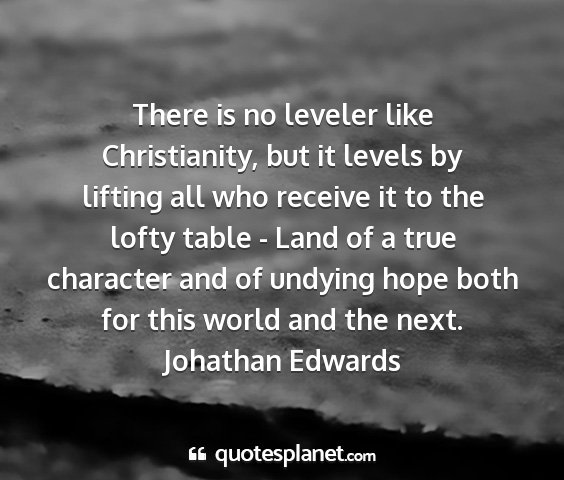 Johathan edwards - there is no leveler like christianity, but it...