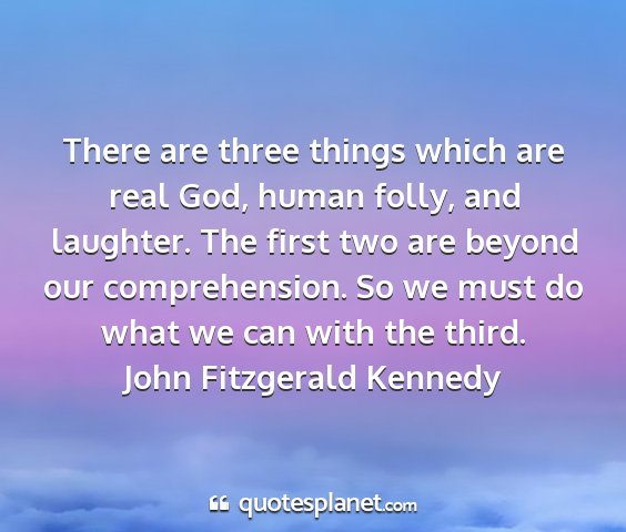 John fitzgerald kennedy - there are three things which are real god, human...