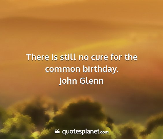 John glenn - there is still no cure for the common birthday....