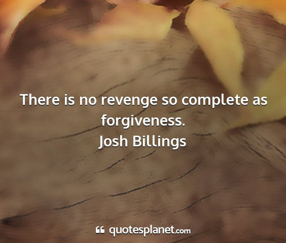 Josh billings - there is no revenge so complete as forgiveness....