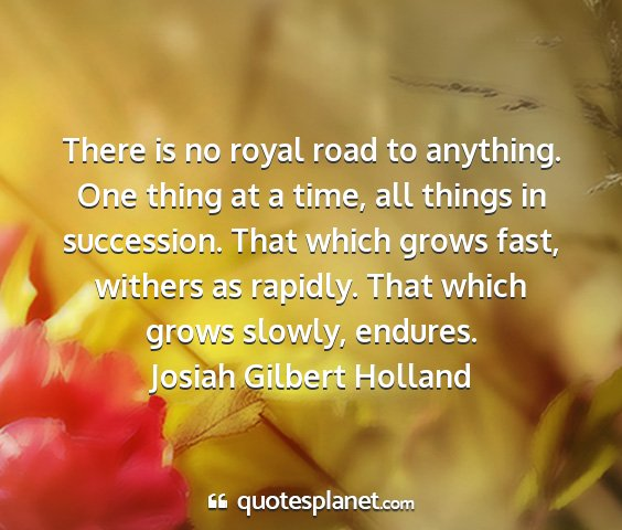 Josiah gilbert holland - there is no royal road to anything. one thing at...