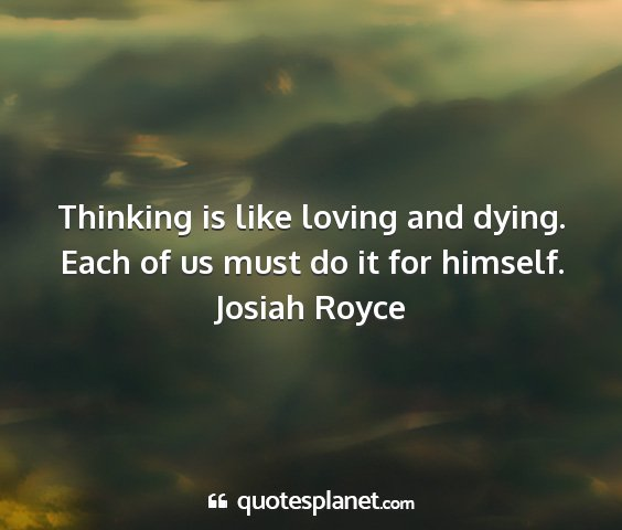 Josiah royce - thinking is like loving and dying. each of us...