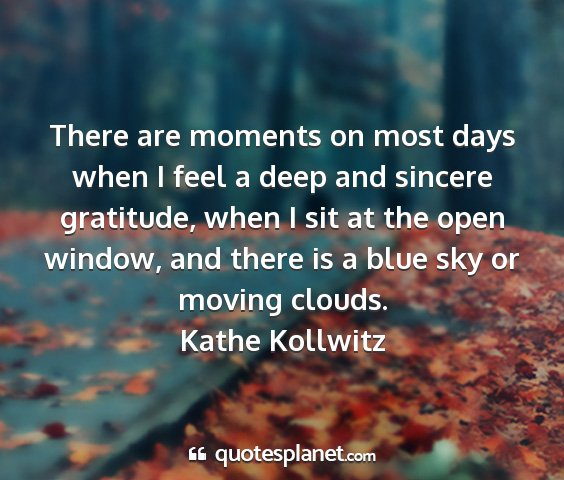Kathe kollwitz - there are moments on most days when i feel a deep...