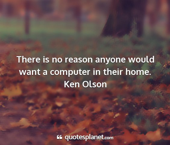 Ken olson - there is no reason anyone would want a computer...