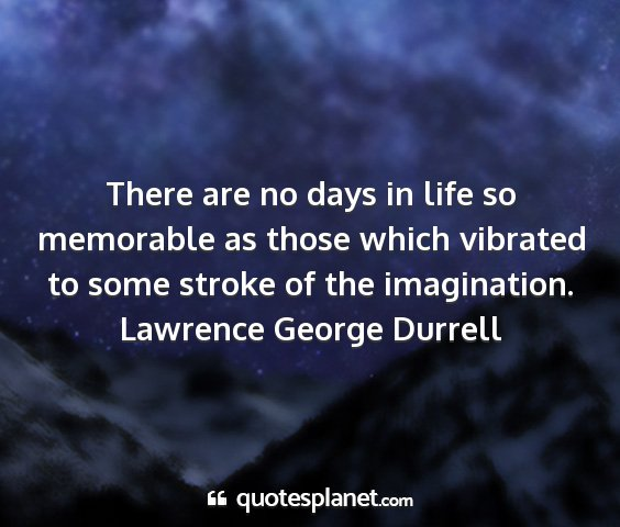 Lawrence george durrell - there are no days in life so memorable as those...
