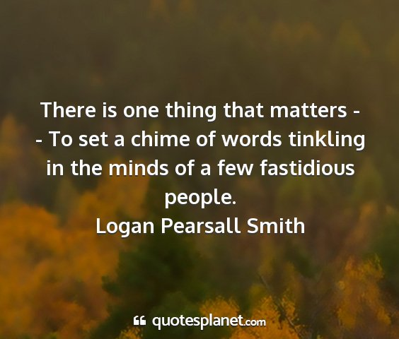 Logan pearsall smith - there is one thing that matters - - to set a...