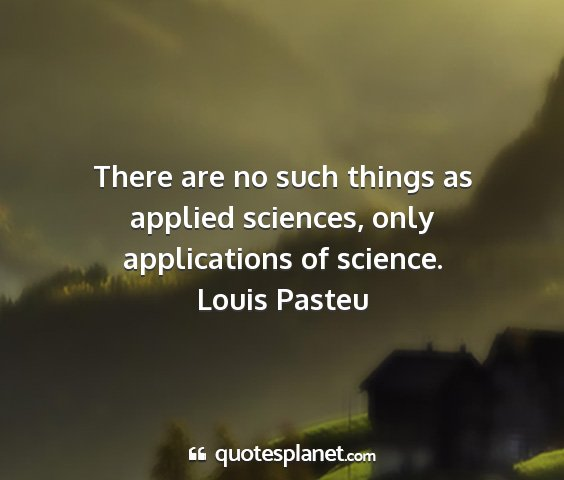 Louis pasteu - there are no such things as applied sciences,...