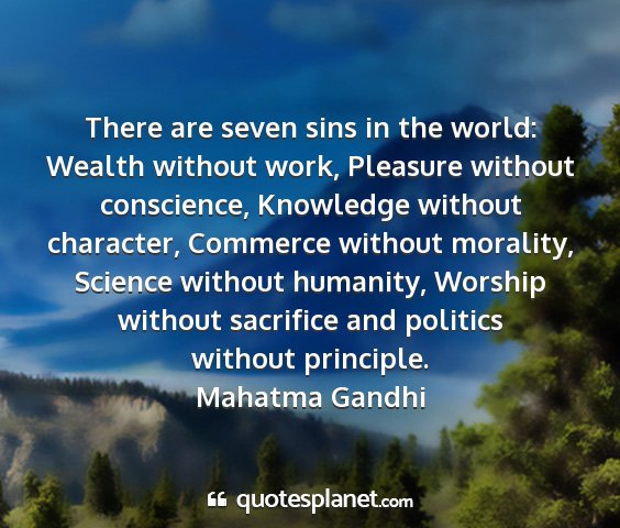 Mahatma gandhi - there are seven sins in the world: wealth without...