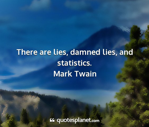 Mark twain - there are lies, damned lies, and statistics....