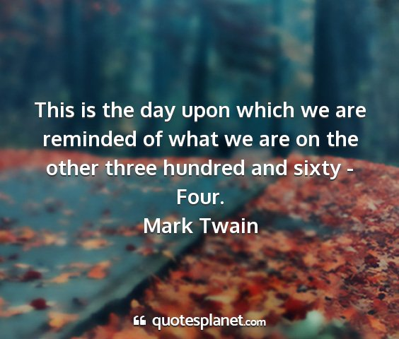 Mark twain - this is the day upon which we are reminded of...