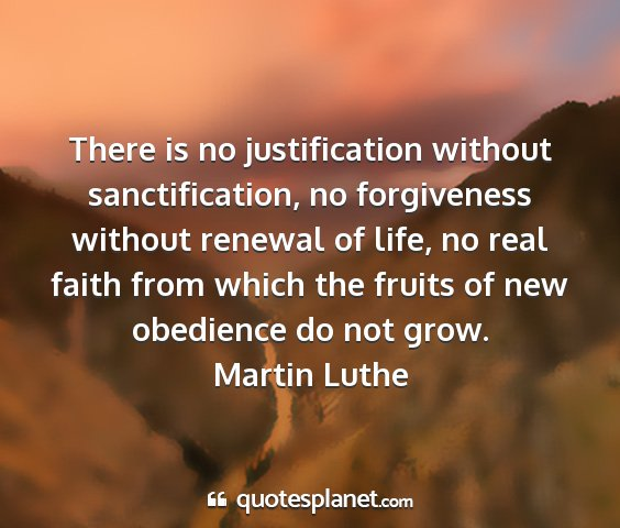Martin luthe - there is no justification without sanctification,...