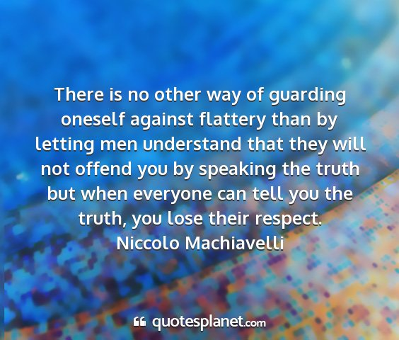 Niccolo machiavelli - there is no other way of guarding oneself against...