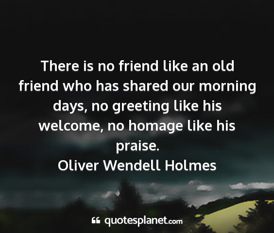 Oliver wendell holmes - there is no friend like an old friend who has...