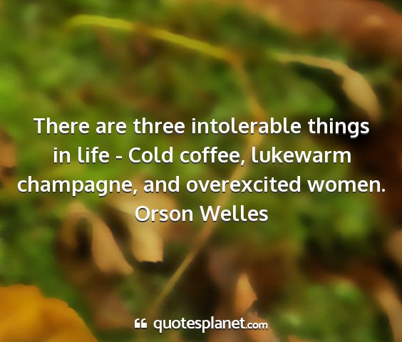 Orson welles - there are three intolerable things in life - cold...