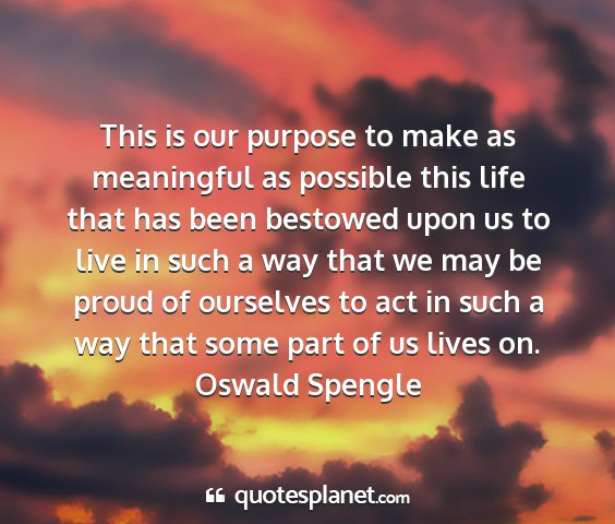 Oswald spengle - this is our purpose to make as meaningful as...