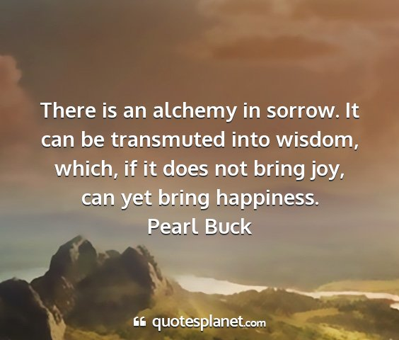 Pearl buck - there is an alchemy in sorrow. it can be...