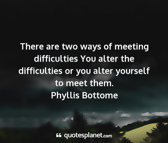 Phyllis bottome - there are two ways of meeting difficulties you...