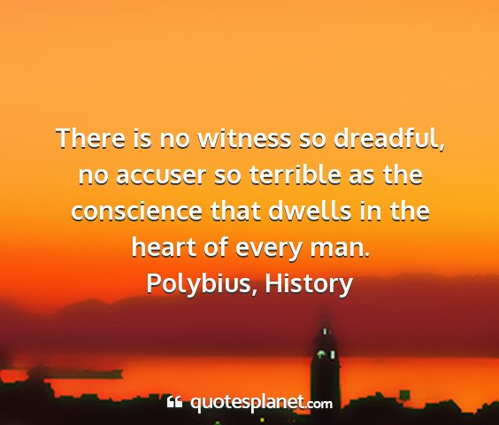 Polybius, history - there is no witness so dreadful, no accuser so...