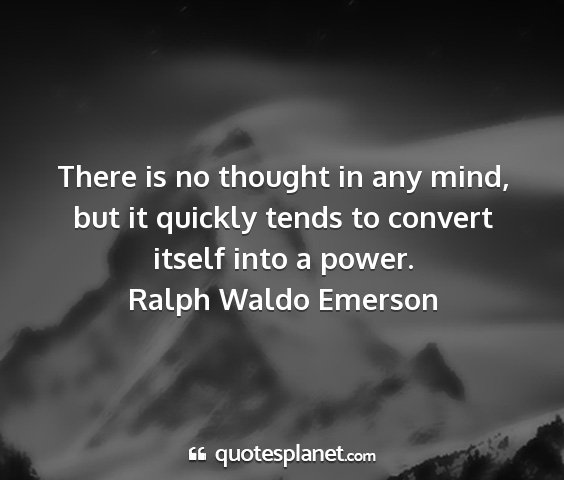 Ralph waldo emerson - there is no thought in any mind, but it quickly...