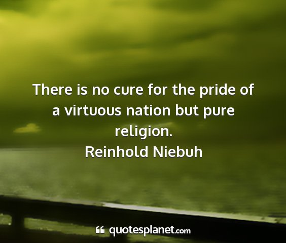 Reinhold niebuh - there is no cure for the pride of a virtuous...
