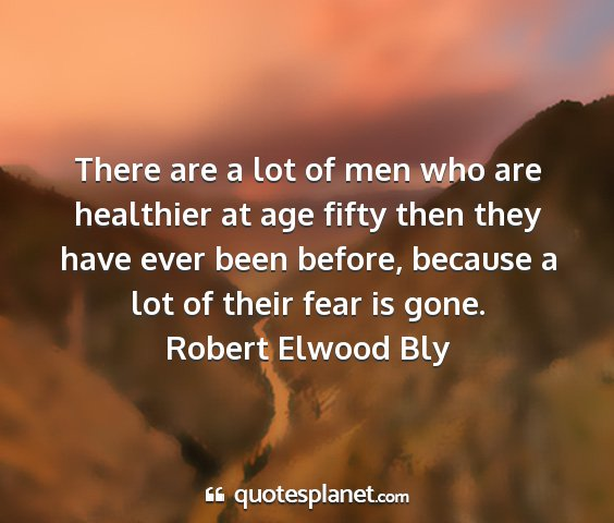 Robert elwood bly - there are a lot of men who are healthier at age...