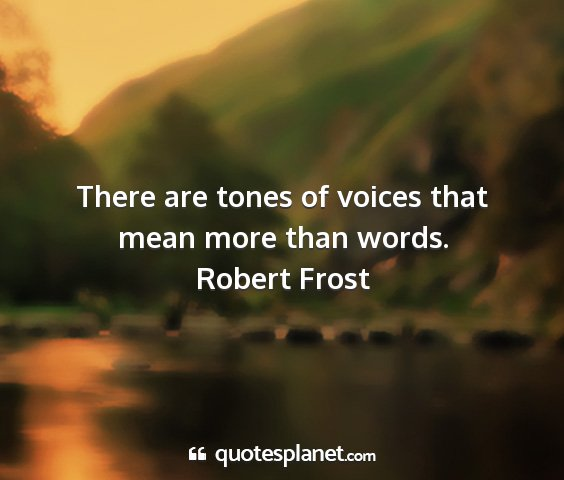 Robert frost - there are tones of voices that mean more than...